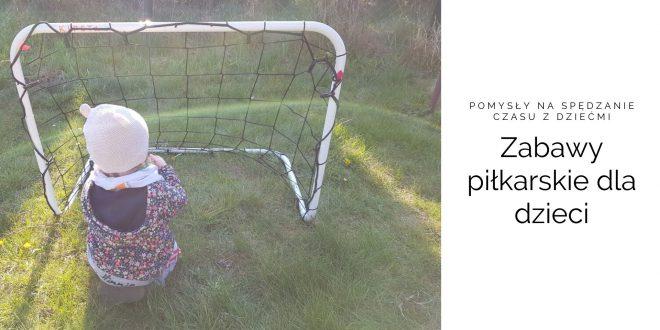 Zabawy piłkarskie dla dzieci [Pomysły na spędzanie czasu z dziećmi]