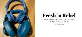 FRESH`N REBEL Test porównawczy słuchawek bezprzewodowych CAPS 2 i CLAM